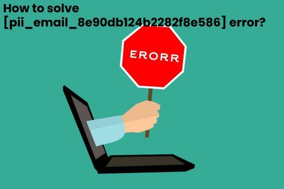 How to solve [pii_email_8e90db124b2282f8e586] error_