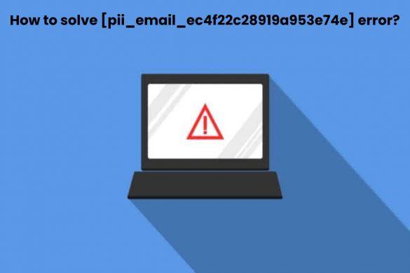 How to solve [pii_email_ec4f22c28919a953e74e] error_